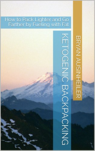 Ketogenic Backpacking: How to Pack Lighter and Go Farther by Fueling with Fat by Bryan Ausinheiler