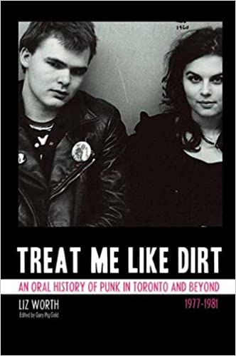 Treat me like dirt an oral history of punk in toronto and beyond treat me like dirt an oral history of punk in toronto and beyond 1977 1981 liz worth gary pig gold 9781770410671 amazon books fandeluxe Choice Image