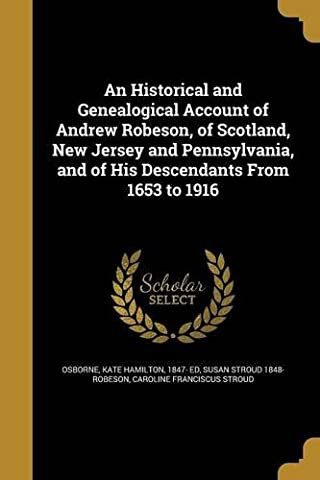 An Historical and Genealogical Account of Andrew Robeson, of Scotland, New Jersey and Pennsylvania, and of His Descendants from 1653 to (Hamilton Nj)