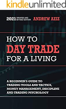 How to Day Trade for a Living: A Beginner's Guide to Tools, Tactics, Money Management, Discipline and Trading Psychology (Stock Market Trading and Investing Book 1)