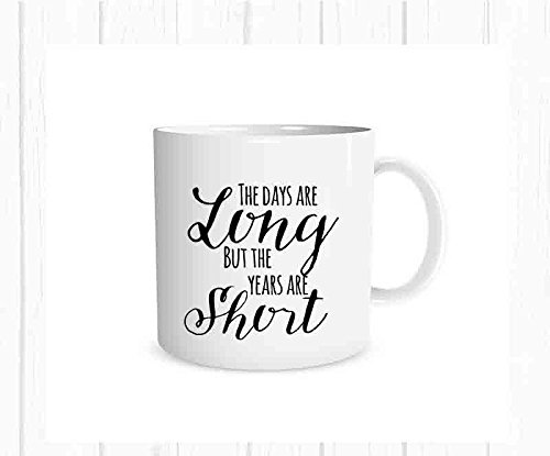 Amazoncom The Days Are Long But The Years Are Short Quote Mug