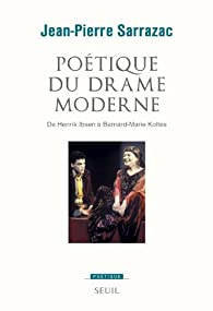 Poétique du drame moderne. De Henrik Ibsen à Bernard-Marie Koltès - Jean-Pierre Sarrazac
