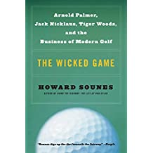 The Wicked Game: Arnold Palmer, Jack Nicklaus, Tiger Woods, and the Business of Modern Golf