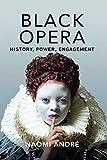"Naomi André, ""Black Opera: History, Power, Engagement"" (U Illinois Press, 2018)"