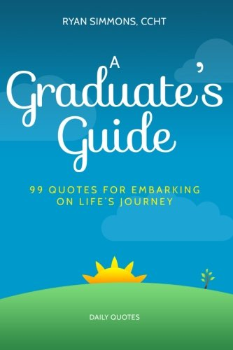 Read Online A Graduate's Guide: 99 Quotes For Embarking On Life's Journey pdf epub
