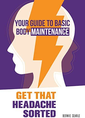 Get That Headache Sorted: How to prevent avoidable headaches (Your Guide to Basic Body Maintenance Book 2)