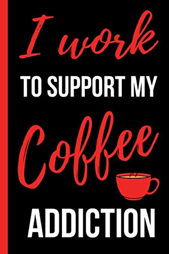 "I Work To Support My Coffee Addiction: Funny Novelty Gift for Coffee Lover- Small Lined Notebook/Journal 6"" x 9""  for Notes, To Do Lists and Creative Writing by Claudine Bishop Notebooks"