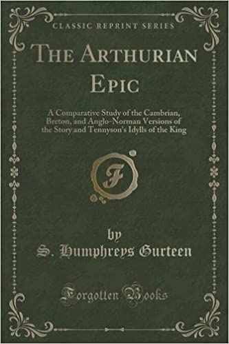 The Arthurian Epic: A Comparative Study of the Cambrian, Breton, and Anglo-Norman Versions of the Story and Tennysons Idylls of the King (Classic Reprint)