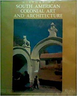 history of south american colonial art and architecture damian