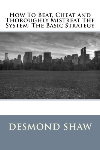 Read Online How To Beat, Cheat and Thoroughly Mistreat The System: The Basic Strategy pdf epub