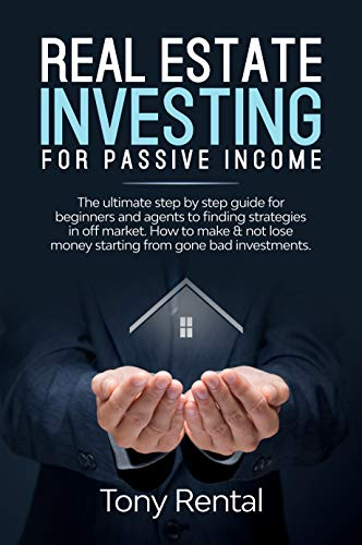Real Estate Investing For Passive Income: The ultimate step by step guide for beginners and agents to finding strategies in off market. How to make & not ... money starting from gone bad investments. (Starting A Real Estate Business From Home)
