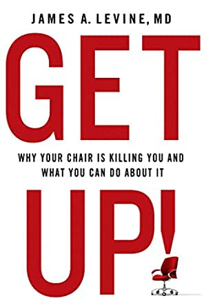 Get Up Why Your Chair Is Killing You And What You Can Do About It Ebook Levine James A Kindle Store