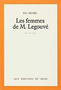Les Femmes de M. Legouvé. (suivi de) Tribut à Gabriel Legouvé : LEGOUVE par Luc Estang