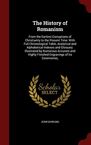 The History of Romanism: From the Earliest Corruptions of Christianity to the Present Time: With Full Chronological Table, Analytical and Alphabetical ... Highly Finished Engravings of Its Ceremonies, (A History Of The Corruptions Of Christianity)