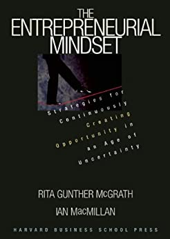 The Entrepreneurial Mindset: Strategies for Continuously Creating Opportunity in an Age of Uncertainty by [McGrath, Rita Gunther, MacMillan, Ian]