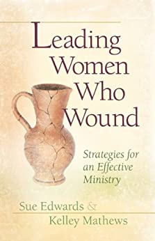 Leading Women Who Wound: Strategies for an Effective Ministry by [Edwards, Sue, Mathews, Kelley]