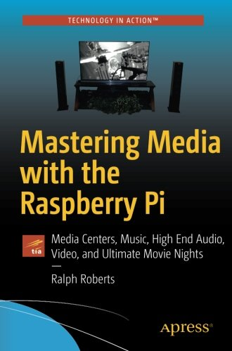 Mastering Media with the Raspberry Pi: Media Centers, Music, High End Audio, Video, and Ultimate Movie Nights by Apress
