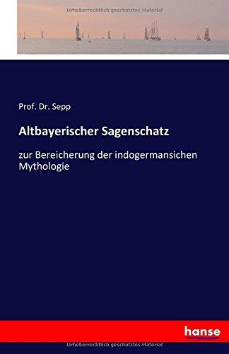 Download Altbayerischer Sagenschatz: zur Bereicherung der indogermansichen Mythologie (German Edition) pdf