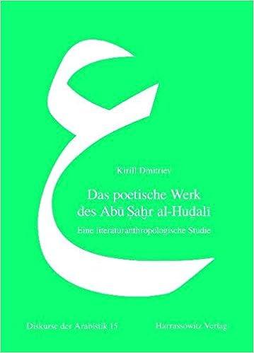 Das Poetische Werk Des Abu Sahr Al-Hudali: Eine Literaturanthropologische Studie (Diskurse Der Arabistik)