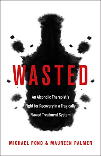 (Wasted: An Alcoholic Therapist's Fight for Recovery in a Flawed Treatment System)