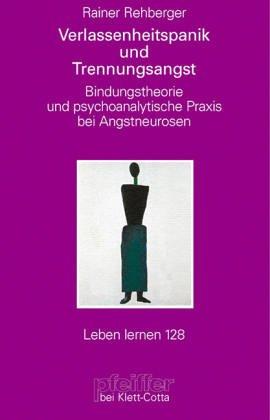 Verlassenheitspanik und Trennungsangst. Bindungstheorie und psychoanalytische Praxis bei Angstneurosen (Leben Lernen 128)