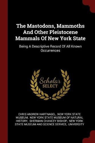 Read Online The Mastodons, Mammoths And Other Pleistocene Mammals Of New York State: Being A Descriptive Record Of All Known Occurrences ebook