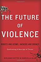 The Future of Violence: Robots and Germs, Hackers and Drones—Confronting A New Age of Threat