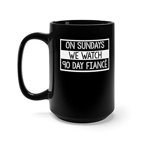 On Sundays We Watch 90 Day Fiance - 90 day fiancé fans - Tv Shows Mug 15 oz Black Ceramic Funny Design Coffee Tea Mug Novelty Gift For Men Women