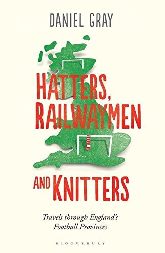 Read Online Hatters, Railwaymen and Knitters: Travels through England's Football Provinces pdf epub