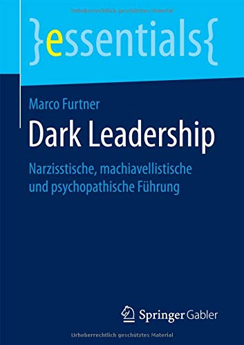 Dark Leadership: Narzisstische, machiavellistische und psychopathische Führung (essentials)
