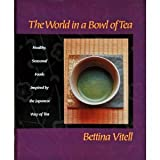 img - for The World in a Bowl of Tea: Healthy, Seasonal Foods Inspired by the Japanese Way of Tea book / textbook / text book