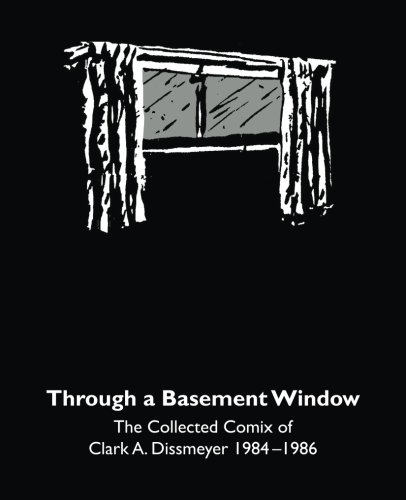 Through A Basement Window: The Collected Comix of Clark A. Dissmeyer 1984–1986