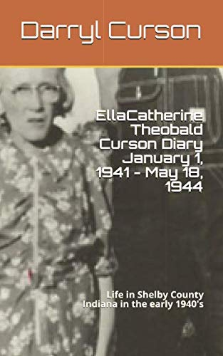 Ella Catherine Theobald Curson Diary January 1, 1941 - May 18, 1944: Life in Shelby County Indiana in the early 1940's ()