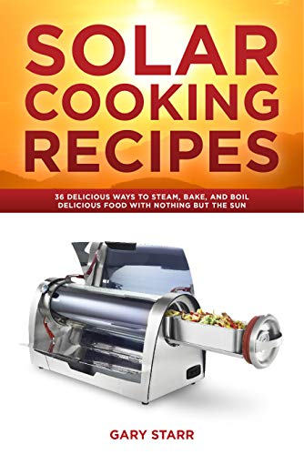 Solar Cooking Recipes: 36 Delicious Ways to Steam, Bake, and Boil Delicious Food With Nothing But the Sun by [Starr, Gary]