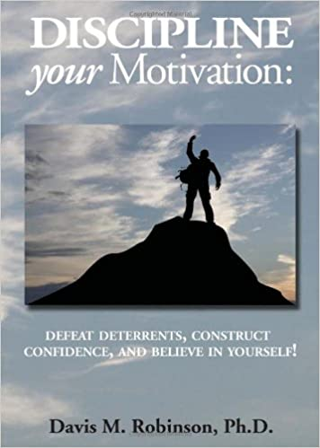 Discipline Your Motivation: Defeat deterrents, Construct Confidence, and Believe In Yourself!