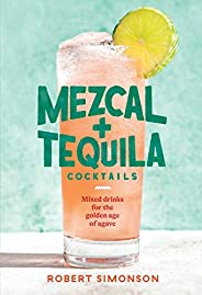 Mezcal and Tequila Cocktails: Mixed Drinks for the Golden Age of Agave [A Cocktail Recipe Book]