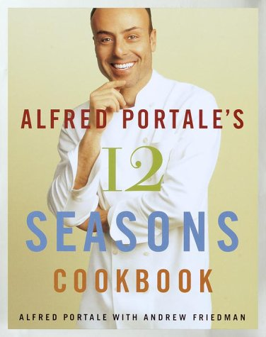 Read Online Alfred Portale's Twelve Seasons Cookbook: A Month-by-Month Guide to the Best There is to Eat pdf epub