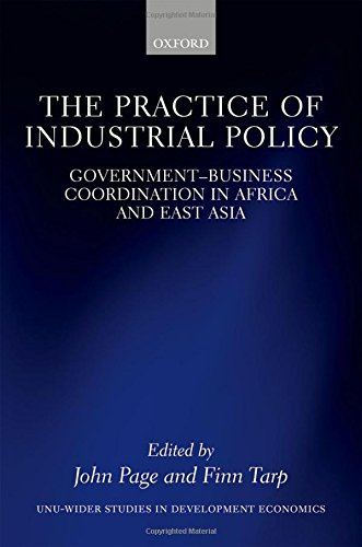 The Practice of Industrial Policy: GovernmentBusiness Coordination in Africa and East Asia (WIDER Studies in Development Economics)