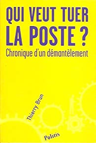 Qui veut tuer La Poste ? Chronique d'un démantèlement par Thierry Brun