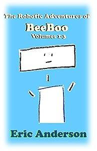 The Robotic Adventures of BeeBoo, Volumes 1-3: Meeting BeeBoo / BeeBoo Helps BunnyBot / BeeBoo Goes to Space (The Robotic Adventures of BeeBoo Collections)