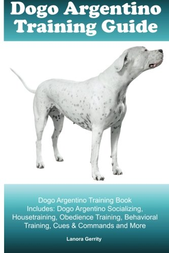 Dogo Argentino Training Guide Dogo Argentino Training Book Includes: Dogo Argentino Socializing, Housetraining, Obedience Training, Behavioral Training, Cues & Commands and More PDF
