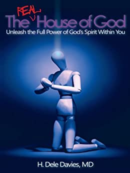 The Real House of God : Unleash the Full Power of God's Spirit Within You by [Davies MD, H. Dele]