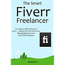The Smart Fiverr Freelancer: Two Ways to Make Money on Fiverr… Selling Your Own Services or Flipping Digital Services from Other Websites