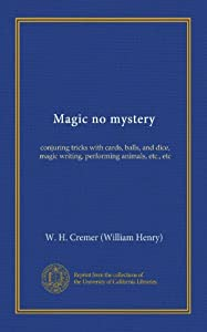 Magic no mystery: conjuring tricks with cards, balls, and dice, magic writing, performing animals, etc., etc