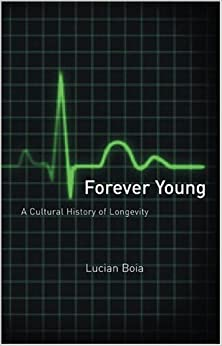 Forever Young: A Cultural History of Longevity from Antiquity to the Present