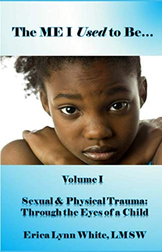 The ME I Used to Be...: Volume I, Sexual & Physical Trauma: Through the Eyes of a Child ()