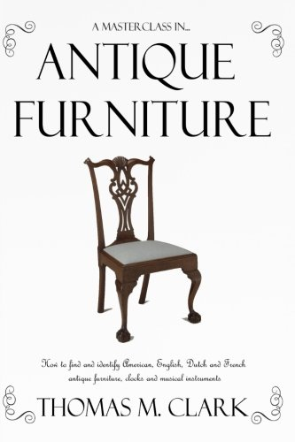 A Masterclass in Antique Furniture: How to find and identify American, English, Dutch and French antique furniture, clocks and musical instruments