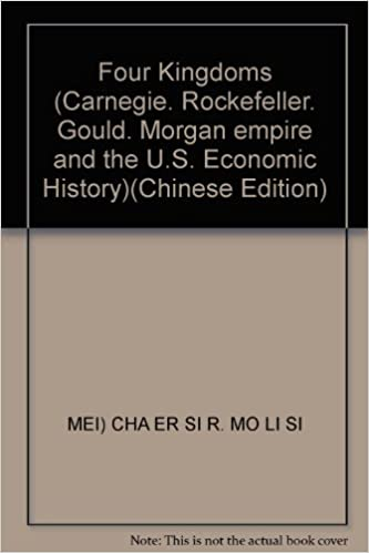 Four Kingdoms (Carnegie. Rockefeller. Gould. Morgan empire and the U.S. Economic History)(Chinese Edition)