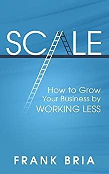 Scale: How to Grow Your Business by Working Less by [Bria, Frank]