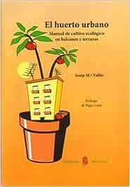 El huerto urbano: Manual de cultivo ecológico en balcones y ...